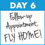 Day 6: Follow-up Appointment/Fly Home